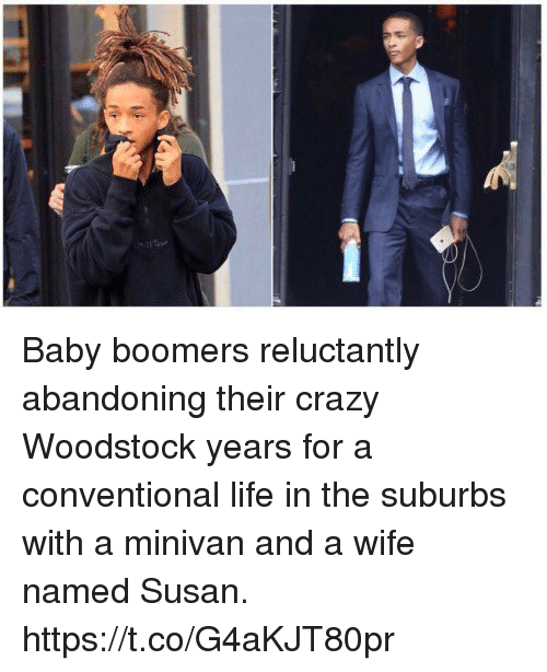 Crazy, Life, and Wife: Baby boomers reluctantly abandoning their crazy Woodstock years for a conventional life in the suburbs with a minivan and a wife named Susan. https://t.co/G4aKJT80pr