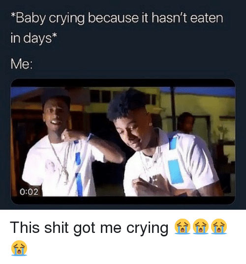 Crying, Memes, and Shit: Baby crying because it hasn't eaten  in days*  0:02 This shit got me crying 😭😭😭😭
