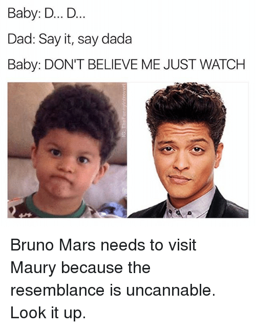 resemblance: Baby: D... D  Dad: Say it, say dada  Baby: DON'T BELIEVE ME JUST WATCHH Bruno Mars needs to visit Maury because the resemblance is uncannable. Look it up.