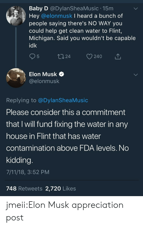 7/11, Tumblr, and Blog: Baby D @DylanSheaMusic 15m  Hey @elonmusk I heard a bunch of  people saying there's NO WAY you  could help get clean water to Flint,  Michigan. Said you wouldn't be capable  idk  24 240  Elon Musk >  @elonmusk  Replying to @DylanSheaMusic  Please consider this a commitment  that I will fund fixing the water in any  house in Flint that has water  contamination above FDA levels. No  kidding  7/11/18, 3:52 PM  748 Retweets 2,720 Likes jmeii:Elon Musk appreciation post
