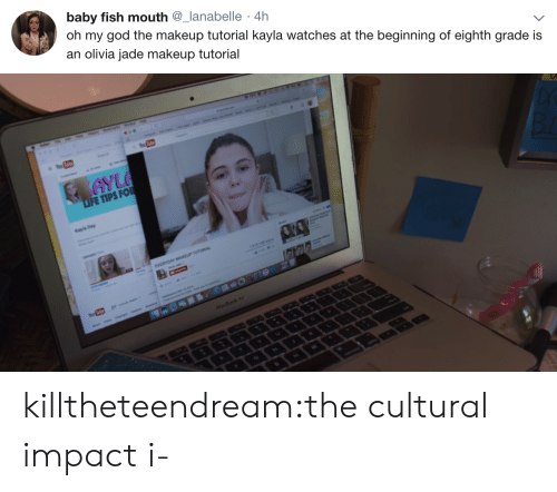 olivia: baby fish mouth @_lanabelle 4h  ) oh my god the makeup tutorial kayla watches at the beginning of eighth grade is  an olivia jade makeup tutorial   FE TIPS FO  Kayla Day killtheteendream:the cultural impact i-