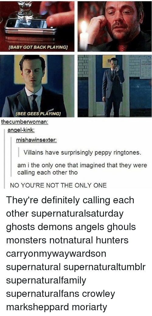 Baby Got Back: [BABY GOT BACK PLAYING)  BEE GEES PLAYINGU  the cumberwoman:  angel-kink:  mishawinsexter:  Villains have surprisingly peppy ringtones.  am i the only one that imagined that they were  calling each other tho  NO YOU'RE NOT THE ONLY ONE They're definitely calling each other supernaturalsaturday ghosts demons angels ghouls monsters notnatural hunters carryonmywaywardson supernatural supernaturaltumblr supernaturalfamily supernaturalfans crowley marksheppard moriarty