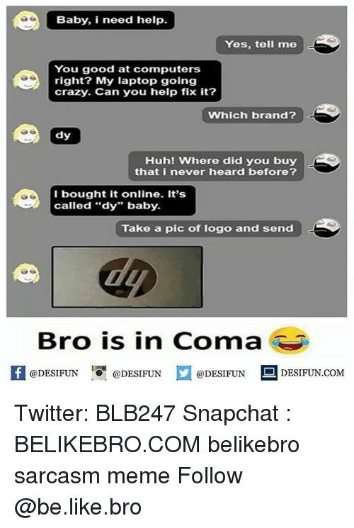 """Be Like, Computers, and Crazy: Baby, i need help.  Yes, tell me  You good at computers  right? My laptop going  crazy. Can you help fix it?  Which brand?  dy  Huh! Where did you buy  that i never heard before?  I bought it online. It's  called """"dy"""" baby.  Take a pic of logo and send  Bro is in Coma  DESIFUN @DESIFUNDESIDESIFUN.COM  @DESIFUN DESIFUN.COM Twitter: BLB247 Snapchat : BELIKEBRO.COM belikebro sarcasm meme Follow @be.like.bro"""