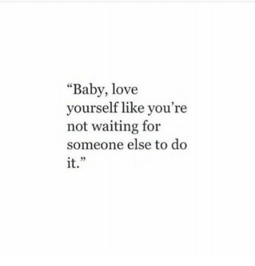"""Love, Waiting..., and Baby: """"Baby, love  yourself like you're  not waiting for  someone else to do  it."""""""