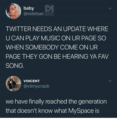 Dank, Music, and MySpace: baby  @sideba DN  TWITTER NEEDS AN UPDATE WHERE  U CAN PLAY MUSIC ON UR PAGE SO  WHEN SOMEBODY COME ON UR  PAGE THEY GON BE HEARING YA FAV  SONG  VINCENT  @vinnycrack  we have finally reached the generation  that doesn't know what MySpace is