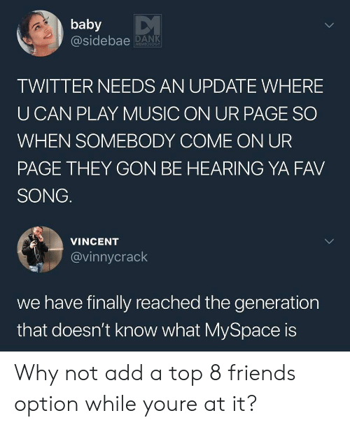 Friends, Music, and MySpace: baby  @sidebae ANK  MEMEOLOGY  TWITTER NEEDS AN UPDATE WHERE  U CAN PLAY MUSIC ON UR PAGE SO  WHEN SOMEBODY COME ON UR  PAGE THEY GON BE HEARING YA FAV  SONG.  VINCENT  @vinnycrack  we have finally reached the generation  that doesn't know what MySpace is Why not add a top 8 friends option while youre at it?