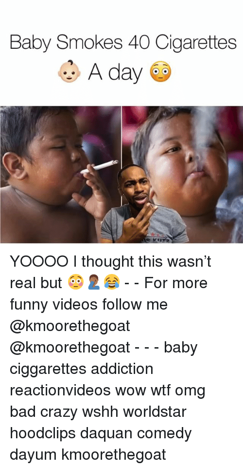 Bad, Crazy, and Daquan: Baby Smokes 40 Cigarettes  A day YOOOO I thought this wasn't real but 😳🤦🏾‍♂️😂 - - For more funny videos follow me @kmoorethegoat @kmoorethegoat - - - baby ciggarettes addiction reactionvideos wow wtf omg bad crazy wshh worldstar hoodclips daquan comedy dayum kmoorethegoat