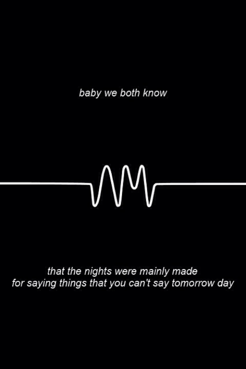 Tomorrow, Baby, and Day: baby we both know  that the nights were mainly made  for saying things that you can't say tomorrow day