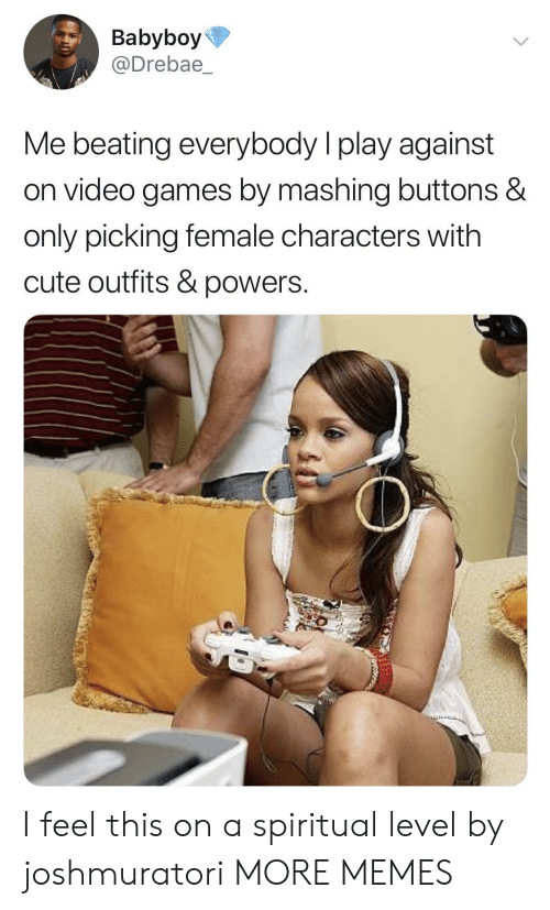 Cute, Dank, and Memes: Babyboy  @Drebae  Me beating everybody I play against  on video games by mashing buttons &  only picking female characters with  cute outfits & powers. I feel this on a spiritual level by joshmuratori MORE MEMES
