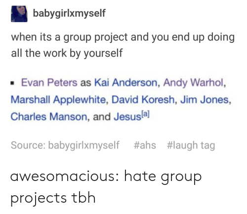 ahs: babygirlxmyself  when its a group project and you end up doing  all the work by yourself  Evan Peters as Kai Anderson, Andy Warhol,  Marshall Applewhite, David Koresh, Jim Jones,  Charles Manson, and Jesusla]  Source: babygirlxmyself  #ahs  #laugh tag awesomacious:  hate group projects tbh