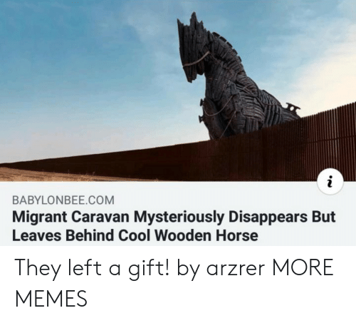 caravan: BABYLONBEE.COM  Migrant Caravan Mysteriously Disappears But  Leaves Behind Cool Wooden Horse They left a gift! by arzrer MORE MEMES