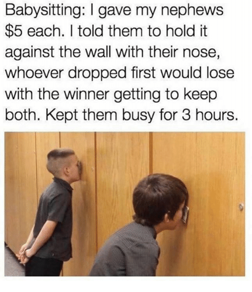 walle: Babysitting: I gave my nephews  $5 each. I told them to hold it  against the wall with their nose,  whoever dropped first would lose  with the winner getting to keep  both. Kept them busy for 3 hours.
