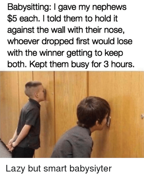 Lazy, Smart, and The Wall: Babysitting: I gave my nephews  $5 each. I told them to hold it  against the wall with their nose,  whoever dropped first would lose  with the winner getting to keep  both. Kept them busy for 3 hours. Lazy but smart babysiyter