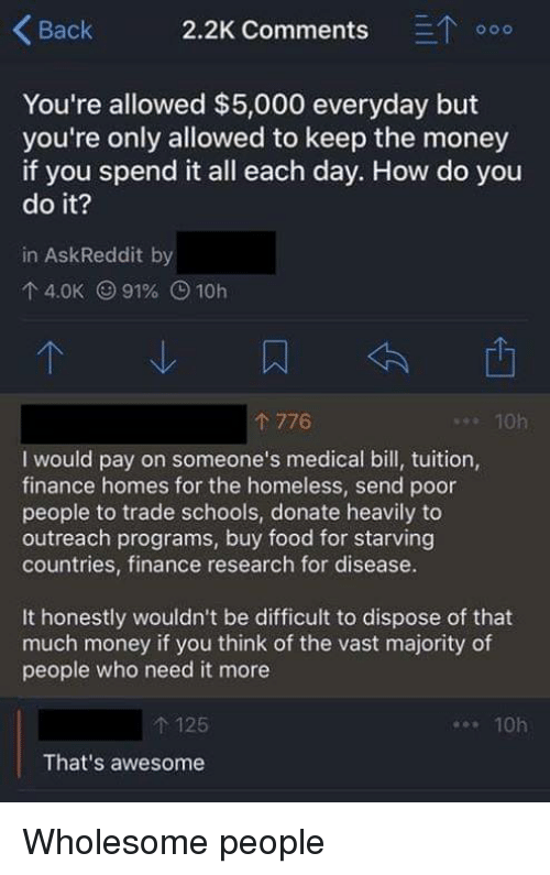 Finance, Food, and Homeless: Back 2.2K Comments ETo  You're allowed $5,000 everyday but  you're only allowed to keep the money  if you spend it all each day. How do you  do it?  in AskReddit by  4.0K (991% O 10h  776  . 10h  I would pay on someone's medical bill, tuition,  finance homes for the homeless, send poor  people to trade schools, donate heavily to  outreach programs, buy food for starving  countries, finance research for disease.  It honestly wouldn't be difficult to dispose of that  much money if you think of the vast majority of  people who need it more  t 125  That's awesome  10h Wholesome people
