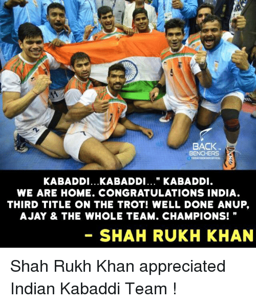 """kabaddi: BACK  BENCHERS  KABADDI...KABADDI..."""" KABADDI  WE ARE HOME. CONGRATULATIONS INDIA  THIRD TITLE ON THE TROT! WELL DONE ANUP,  A JAY & THE WHOLE TEAM. CHAMPIONS!  SHAHRUKH KHAN Shah Rukh Khan appreciated Indian Kabaddi Team !"""