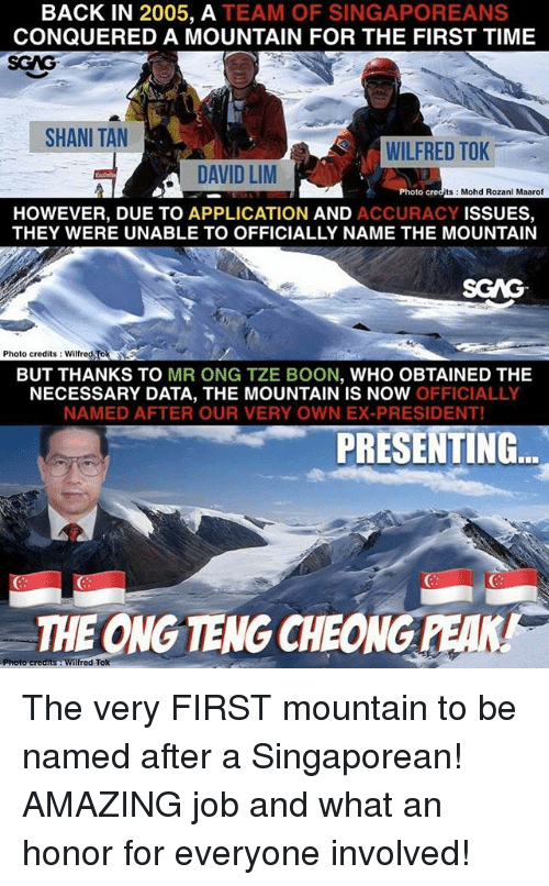 boon: BACK IN 2005, A TEAM OF SINGAPOREANS  CONQUERED A MOUNTAIN FOR THE FIRST TIME  SGAG  SHANI TAN  WILFRED TOK  DAVID LM  Photo c  ts Mohd Rozani Maarof  HOWEVER, DUE TO APPLICATION AND ACCURACY ISSUES,  THEY WERE UNABLE TO OFFICIALLY NAME THE MOUNTAIN  SCAG  Photo credits: Wilfred Tok  BUT THANKS TO MR ONG TZE BOON, WHO OBTAINED THE  NECESSARY DATA, THE MOUNTAIN IS NOW OFFICIALLY  NAMED AFTER OUR VERY OWN EX-PRESIDENT!  PRESENTING  THE ONG TENG CHEONG PEAK! The very FIRST mountain to be named after a Singaporean! AMAZING job and what an honor for everyone involved!