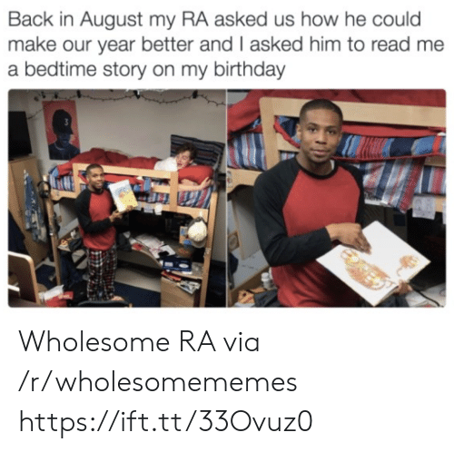 august: Back in August my RA asked us how he could  make our year better and I asked him to read me  a bedtime story on my birthday Wholesome RA via /r/wholesomememes https://ift.tt/33Ovuz0