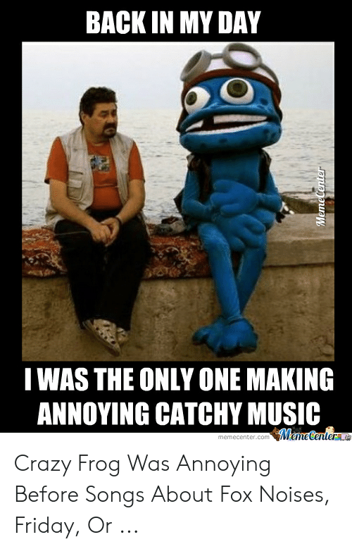 Best Meme Songs: BACK IN MY DAY  IWAS THE ONLY ONE MAKING  ANNOYING CATCHY MUSIC Crazy Frog Was Annoying Before Songs About Fox Noises, Friday, Or ...