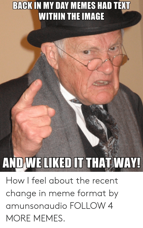 Liked It: BACK IN MY DAY MEMES HAD TEXT  WITHIN THE IMAGE  AND WE LIKED IT THAT WAY! How I feel about the recent change in meme format by amunsonaudio FOLLOW 4 MORE MEMES.
