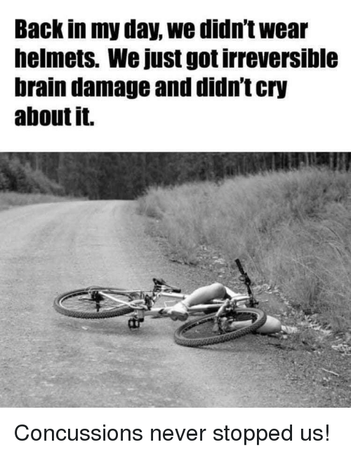 Helmets: Back in my day, we didn't wear  helmets. We just got irreversible  brain damage and didn't cry  about it. Concussions never stopped us!
