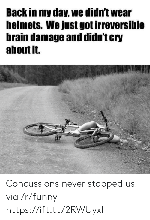 Helmets: Back in my day, we didn't wear  helmets. We just got irreversible  brain damage and didn't cry  about it. Concussions never stopped us! via /r/funny https://ift.tt/2RWUyxl