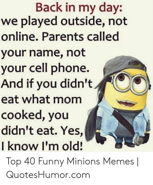 Quoteshumor: Back in my day:  we played outside, not  online. Parents called  your name, not  your cell phone.  And if you didn't  eat what mom  cooked, you  didn't eat. Yes,  I know I'm old! Top 40 Funny Minions Memes | QuotesHumor.com