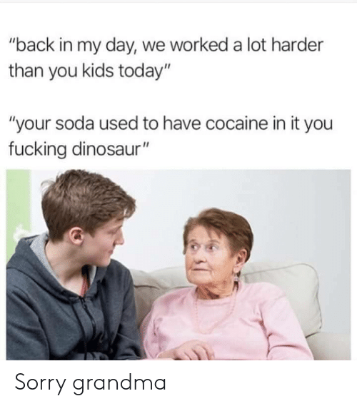"""Dinosaur, Fucking, and Grandma: """"back in my day, we worked a lot harder  than you kids today""""  """"your soda used to have cocaine in it you  fucking dinosaur"""" Sorry grandma"""
