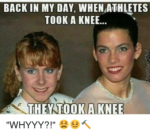 """whyyy: BACK IN MY DAY, WHEN ATHLETES  TOOK A KNEE..  THEY TOOKA KNEE """"WHYYY?!"""" 😫😖🔨"""