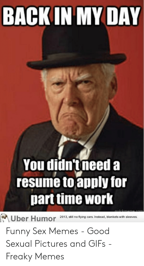 Funny Sex Memes: BACK IN MY DAY  You didn'tneed a  resume toapply for  parttime work  2013, still no flying cars. Instead, blankets with sleeves. Funny Sex Memes - Good Sexual Pictures and GIFs - Freaky Memes