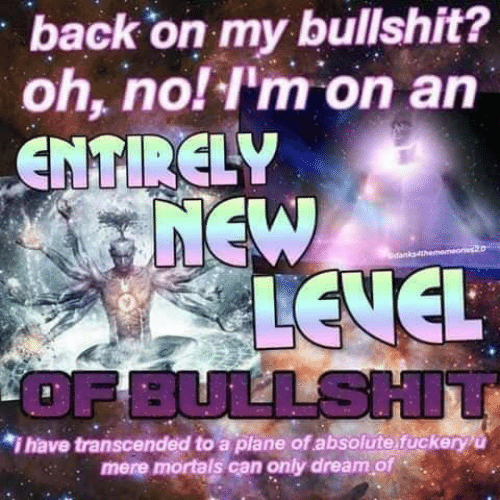 dan: back on my bullshit?  oh, no! I'm on an  ENTIRELY  7NEW  A LEVEL  OF BULLSHIT  dan  *i have transcended to a plane of absolute fuckeryu  mere mortals can only dream of
