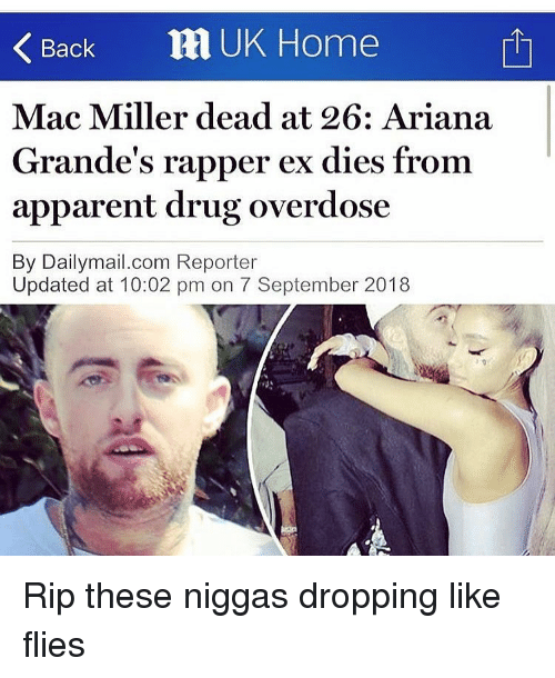 mac miller: Back RI UK Home  Mac Miller dead at 26: Ariana  Grande's rapper ex dies from  apparent drug overdose  By Dailymail.com Reporter  Updated at 10:02 pm on 7 September 2018 Rip these niggas dropping like flies