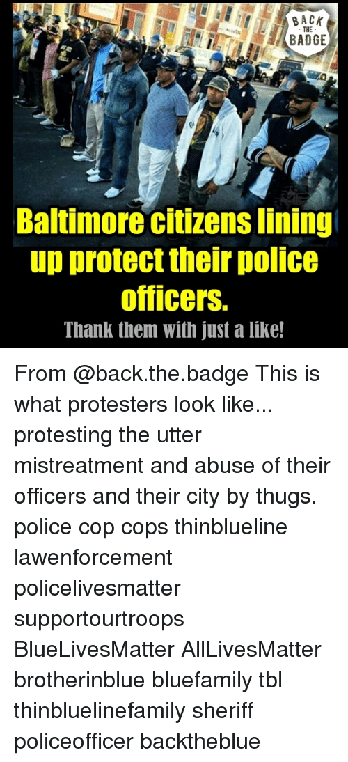 All Lives Matter, Memes, and Police: BACK  THE  BADGE  Baltimore citizens lining  up protect their police  officers.  Thank them with just a like! From @back.the.badge This is what protesters look like... protesting the utter mistreatment and abuse of their officers and their city by thugs. police cop cops thinblueline lawenforcement policelivesmatter supportourtroops BlueLivesMatter AllLivesMatter brotherinblue bluefamily tbl thinbluelinefamily sheriff policeofficer backtheblue