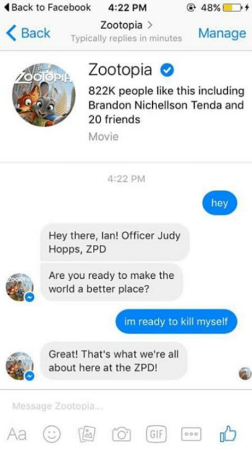Officer Judy: Back to Facebook  4:22 PM  48%.  K Zootopia  minutes  Manage  Back  Typically replies in Zootopia  822K people like this including  J Brandon Nichellson Tenda and  20 friends  Movie  4:22 PM  hey  Hey there, lan! Officer Judy  Hopps, ZPD  Are you ready to make the  world a better place?  im ready to kill myself  Great! That's what we're all  about here at the ZPD!  Message Zootopia  GIF