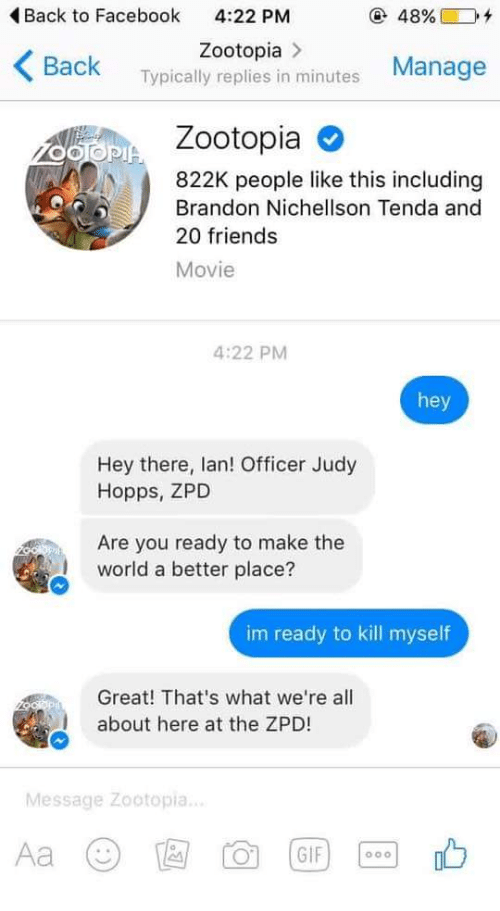 Judy Hopps: Back to Facebook  4:22 PM  @ 48%)  +  Zootopia>  Back Typically replies in minutes Manage  Zootopia O  822K people like this including  Brandon Nichellson Tenda and  20 friends  Movie  4:22 PM  hey  Hey there, lan! Officer Judy  Hopps, ZPD  Are you ready to make the  world a better place?  im ready to kill myself  Great! That's what we're all  about here at the ZPD!  Message Zootopia.