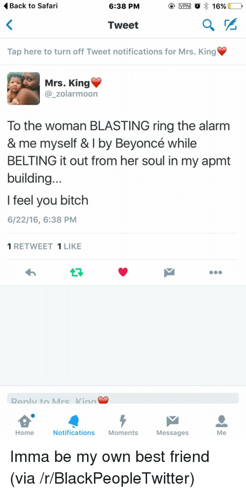 Best Friend, Beyonce, and Bitch: Back to Safari  6:38 PM  Tweet  Tap here to turn off Tweet notifications for Mrs. King  Mrs. King  @_zolarmoon  To the woman BLASTING ring the alarnm  & me myself & I by Beyoncé while  BELTING it out from her soul in my apmt  building  l feel you bitch  6/22/16, 6:38 PM  1 RETWEET 1LIKE  Ranly to Mrc Kinn  Home  Notifications Moments  Messages  Me <p>Imma be my own best friend (via /r/BlackPeopleTwitter)</p>
