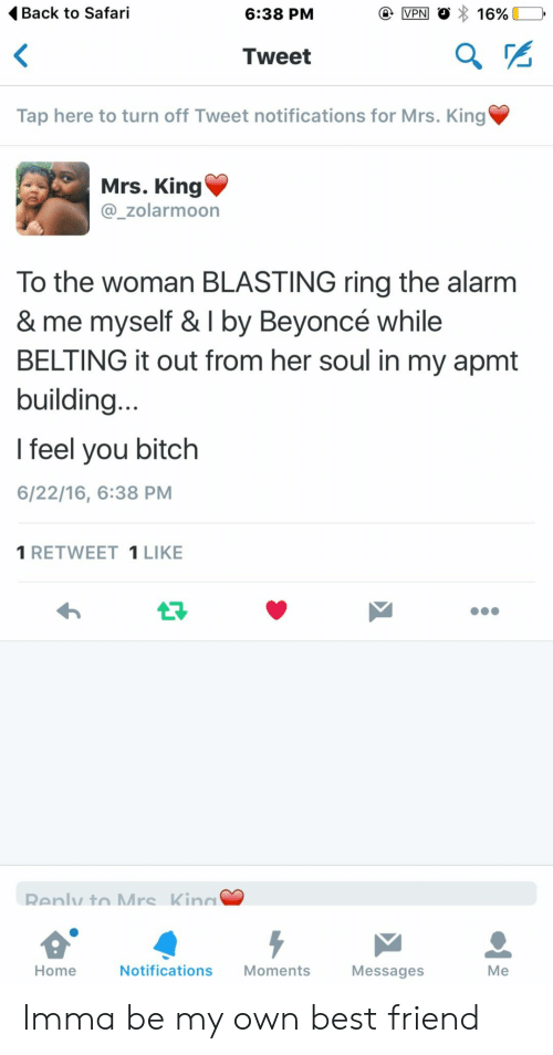 Best Friend, Beyonce, and Bitch: Back to Safari  6:38 PM  Tweet  Tap here to turn off Tweet notifications for Mrs. King  Mrs. King  @_zolarmoon  To the woman BLASTING ring the alarnm  & me myself & I by Beyoncé while  BELTING it out from her soul in my apmt  building  l feel you bitch  6/22/16, 6:38 PM  1 RETWEET 1LIKE  Home  Notifications Moments  Messages  Me Imma be my own best friend