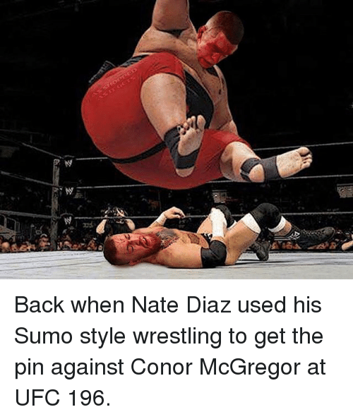 sumo: Back when Nate Diaz used his Sumo style wrestling to get the pin against Conor McGregor at UFC 196.