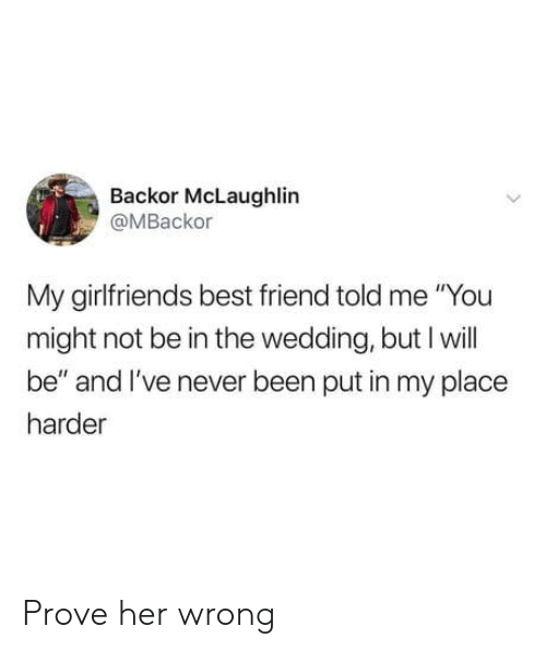 """Best Friend, Best, and Wedding: Backor McLaughlin  @MBackor  My girlfriends best friend told me """"You  might not be in the wedding, but I will  be"""" and I've never been put in my place  harder Prove her wrong"""