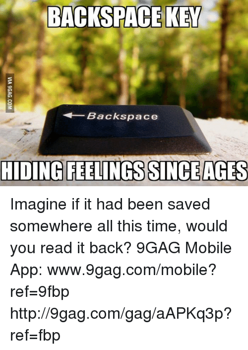 Www 9Gag: BACKSPACE KEY  Backspace  HIDING FEELINGS SINCE AGES Imagine if it had been saved somewhere all this time, would you read it back? 9GAG Mobile App: www.9gag.com/mobile?ref=9fbp  http://9gag.com/gag/aAPKq3p?ref=fbp