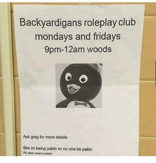 fridays: Backyardigans roleplay club  mondays and fridays  9pm-12am woods  Ask greg for more details  Btw im being pablo so no one be pablo  Ptz dont remove poster