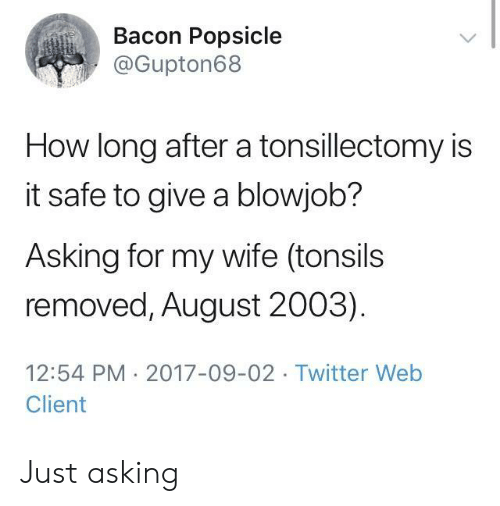 Blowjob, Twitter, and Wife: Bacon Popsicle  @Gupton68  How long after a tonsillectomy is  it safe to give a blowjob?  Asking for my wife (tonsils  removed, August 2003)  12:54 PM 2017-09-02 Twitter Web  Client Just asking