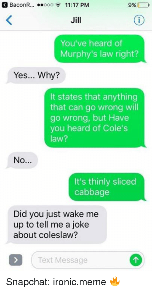 Jilling: BaconR .. ooo 11:17 PM  Jill  You've heard of  Murphy's law right?  Yes... Why?  It states that anything  that can go wrong will  go wrong, but Have  you heard of Cole's  law?  It's thinly sliced  cabbage  Did you just wake me  up to tell me a joke  about coleslaw?  Text Message Snapchat: ironic.meme 🔥