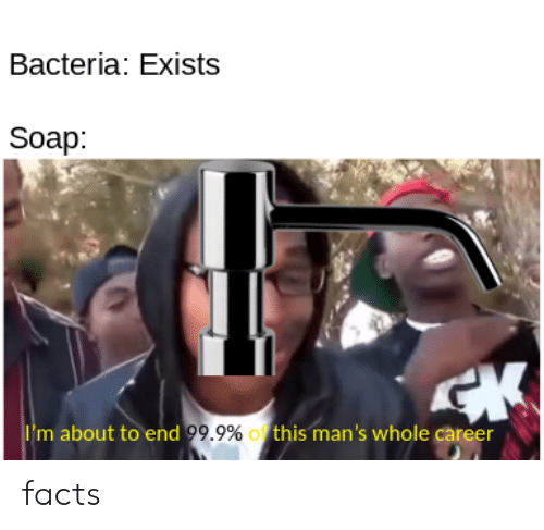 bacteria: Bacteria: Exists  Soap:  CK  Im about to end 99.9% this man's whole career facts