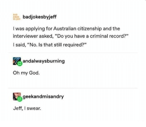 "Bad, God, and Oh My God: BAD  badjokesbyjeff  I was applying for Australian citizenship and the  interviewer asked, ""Do you have a criminal record?""  I said, ""No. Is that still required?""  andalwaysburning  Oh my God.  geekandmisandry  Jeff, I swear."