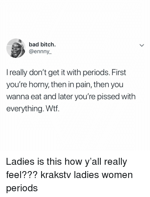 Bad, Bad Bitch, and Bitch: bad bitch.  @ennny  I really don't get it with periods. First  you're horny, then in pain, then you  wanna eat and later you're pissed with  everything. Wtf. Ladies is this how y'all really feel??? krakstv ladies women periods