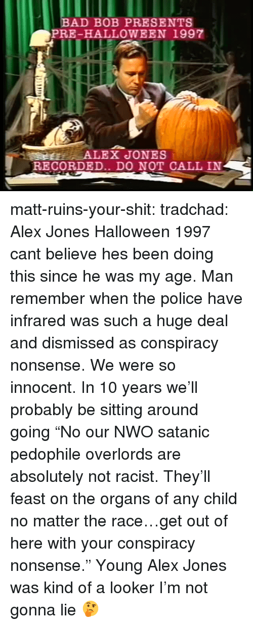 """Bad, Halloween, and Police: BAD BOB PRESENTS  PRE-HALLOWEEN 1997  RECORDED.. DO NOT CALL IN matt-ruins-your-shit:  tradchad: Alex Jones Halloween 1997 cant believe hes been doing this since he was my age. Man remember when the police have infrared was such a huge deal and dismissed as conspiracy nonsense. We were so innocent. In 10 years we'll probably be sitting around going""""No our NWO satanic pedophile overlords are absolutely not racist. They'll feast on the organs of any child no matter the race…get out of here with your conspiracy nonsense.""""  Young Alex Jones was kind of a looker I'm not gonna lie 🤔"""