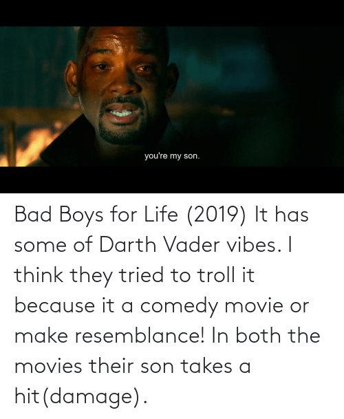 resemblance: Bad Boys for Life (2019) It has some of Darth Vader vibes. I think they tried to troll it because it a comedy movie or make resemblance! In both the movies their son takes a hit(damage).