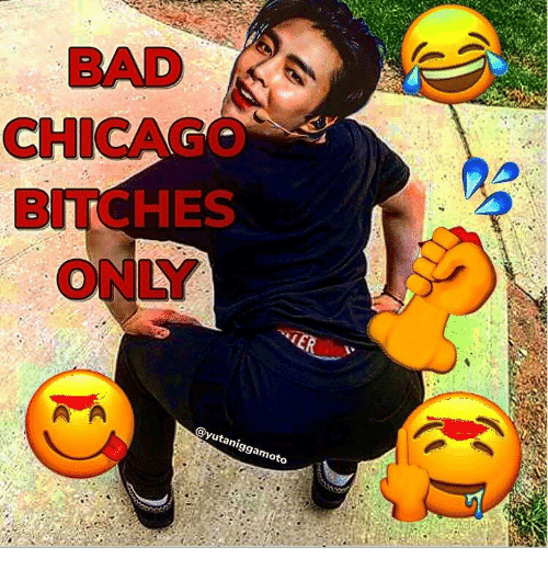 Bad, Chicago, and Bitches: BAD  CHICAGO  BITCHES  ONLY  @yutaniggamoto