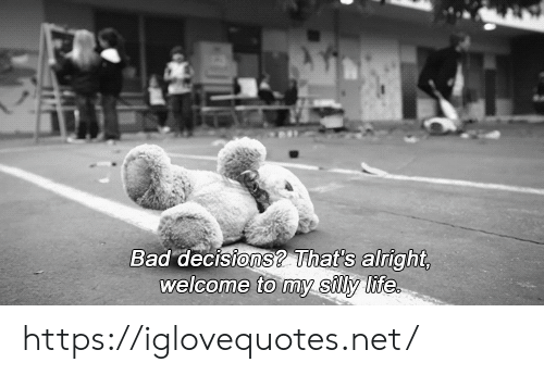 Decisions: Bad decisions? That's alright,  welcome to my silly life https://iglovequotes.net/