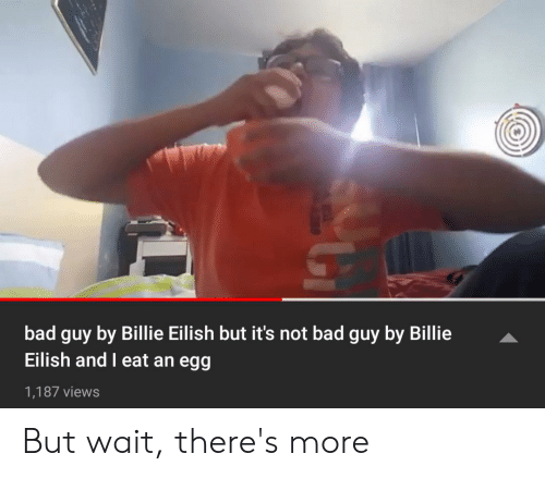 Bad, Dank Memes, and More: bad guy by Billie Eilish but it's not bad guy by Billie  Eilish and eat an egg  1,187 views But wait, there's more